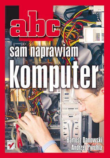 Bartosz Danowski Andrzej Pyrchla - ABC Sam Naprawiam Komputer [PL][PDF]